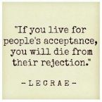 Quote - If you live for people's acceptance, you will die from their rejection